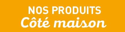 NOS PRODUITS Coté Maison